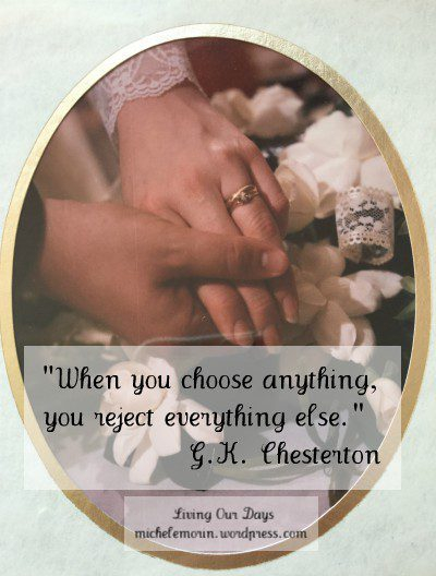 """When you choose anything, you reject everything else."" G.K. Chesterton"