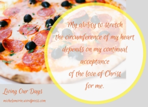 Big Pizza Love - My ability to stretch the circumference of my heart depends on my continual acceptance of the love of Christ for me.