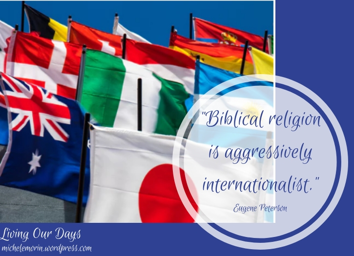 """Biblical religion is aggressively internationalist."" Eugene Peterson"