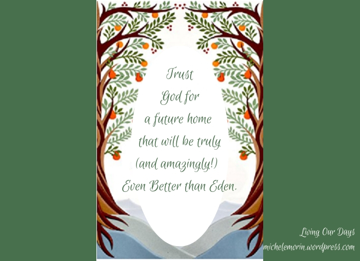 Trust God for a future home that will be truly (and amazingly!) Even Better than Eden.