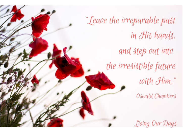 """Leave the irreparable past in His hands, and step out into the irresistible future."" Oswald Chambers"