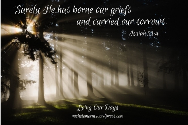 Surely He has borne our griefs and carried our sorrows. Isaiah 53