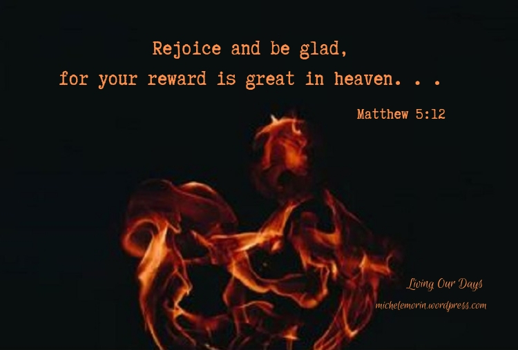 Rejoice and be glad, for your reward is great in heaven . . . Matthew 5:12