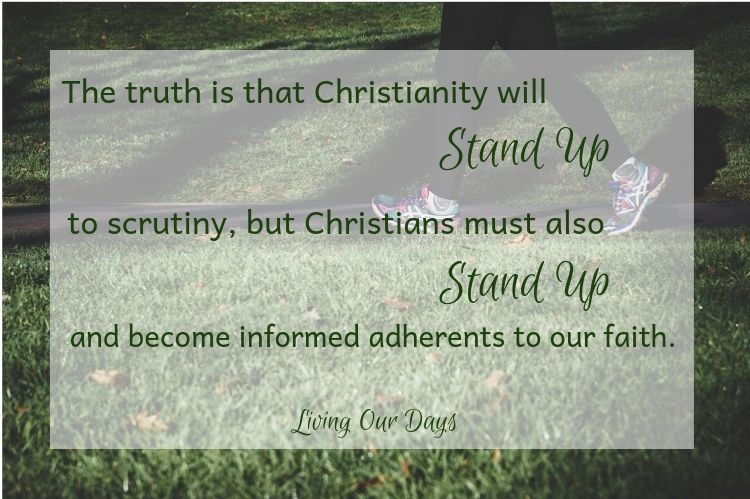The truth is that Christianitywillstand up to scrutiny, but Christians must also stand up and become informed adherents to our faith as we strive to love God fully.