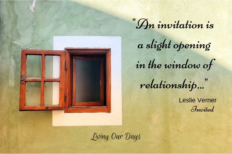 """An invitation is a slight opening in the window of relationship."" Leslie Verner"