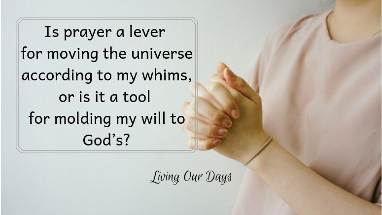 Before asking myself whether prayer works, let me first define my terms. Is prayer a lever for moving the universe according to my whims, or is it a tool for molding my will to God's?
