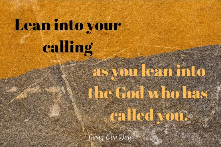 Lean into your calling as you lean into the God who has called you.