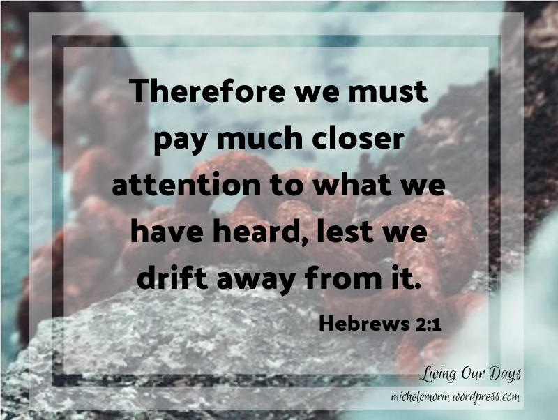 Therefore we must pay much closer attention to what we have heard, lest we drift away from it.