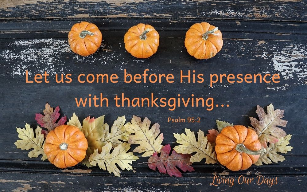 Let us come before his presence with thanksgiving. Psalm 95:2