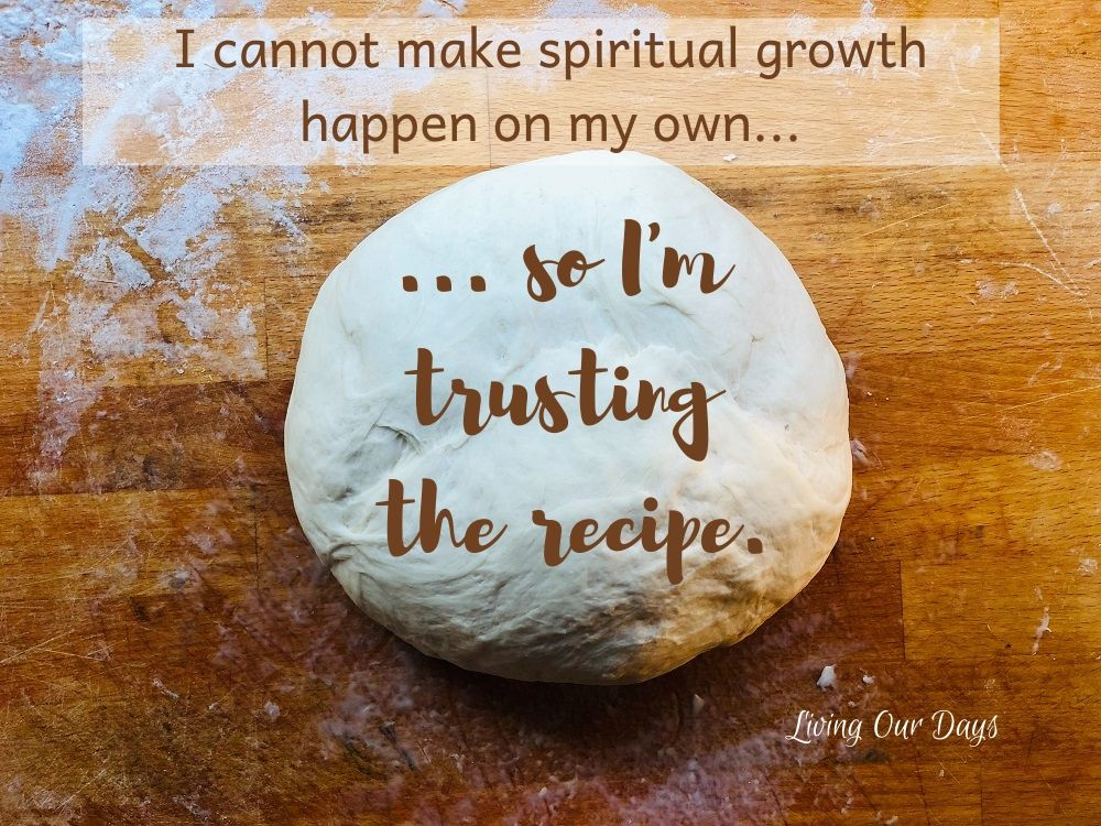 I cannot make spiritual growth happen on my own, so I'm trusting the recipe.