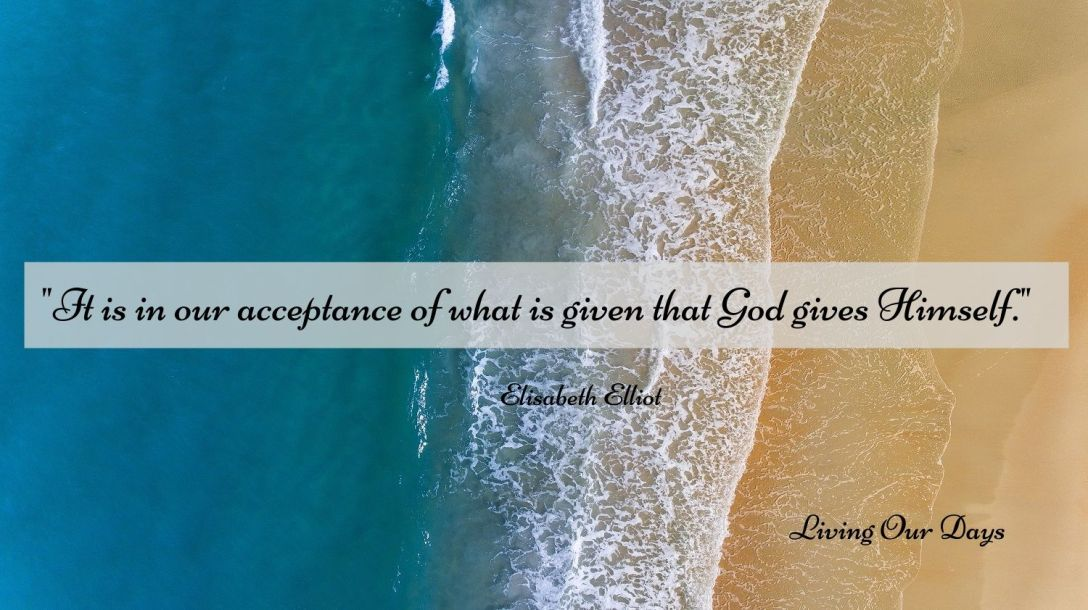 """It is in our acceptance of what is given that God gives Himself."" Elisabeth Elliot"