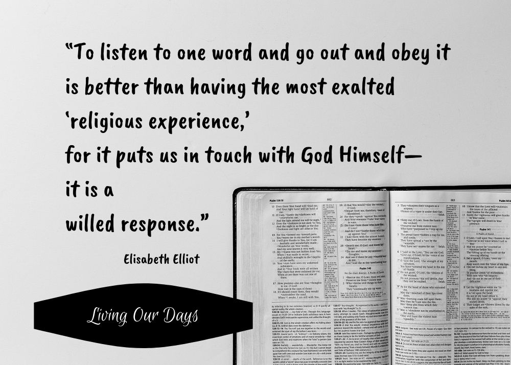 """To listen to one word and go out and obey it is better than having the most exalted 'religious experience,' for it puts us in touch with God Himself—it is a willed response."" Elisabeth Elliot"