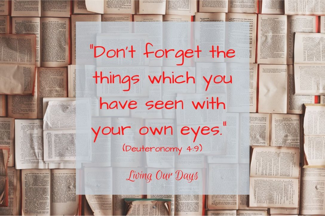 "Don't forget the things which you have seen with your own eyes."" (Deuteronomy 4:9)"