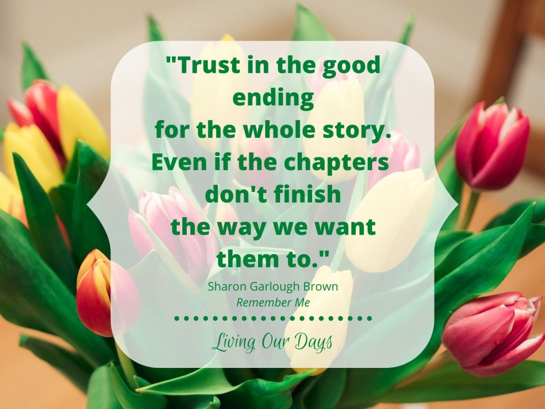 """Trust in the good ending for the whole story. Even if the chapters don't finish the way we want them to."" Sharon Garlough Brown"