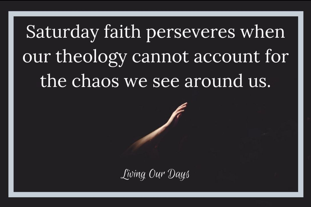 Saturday faith perseveres when our theology cannot account for the chaos we see around us.