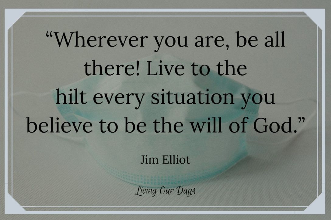 """Wherever you are, be all there! Live to the hilt every situation you believe to be the will of God."" ~Jim Elliot"
