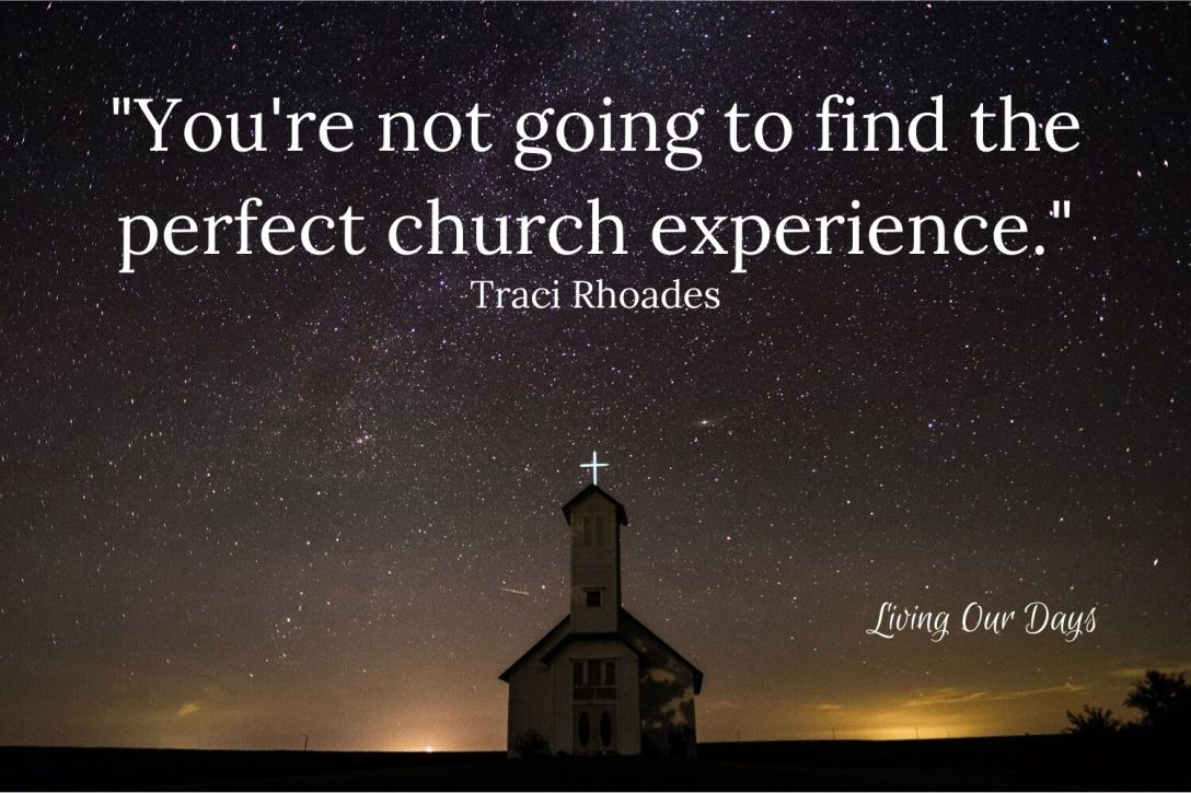 As the old saying goes, if you think you've finally found the perfect church, run like crazy before you ruin it.