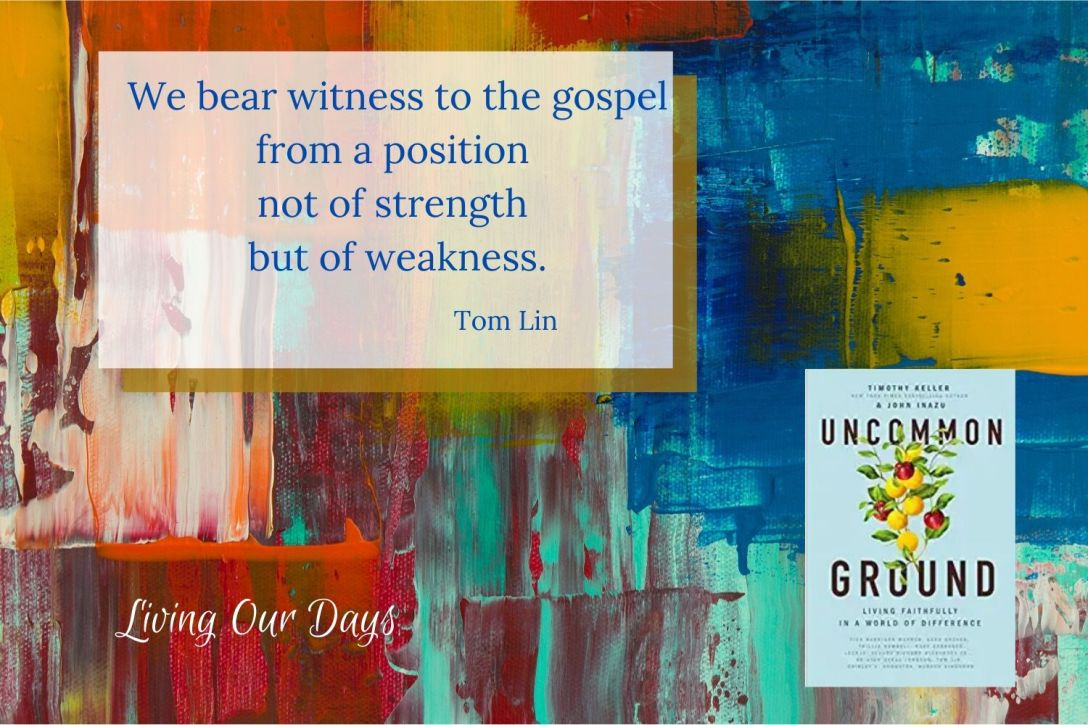 We bear witness to the gospel from a position not of strength but of weakness. ~Tom Lin