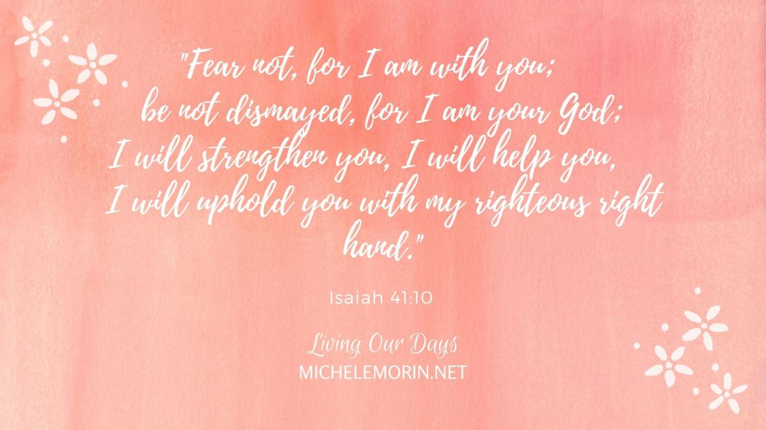 """Fear not, for I am with you; be not dismayed, for I am your God; I will strengthen you, I will help you, I will uphold you with my righteous right hand."""