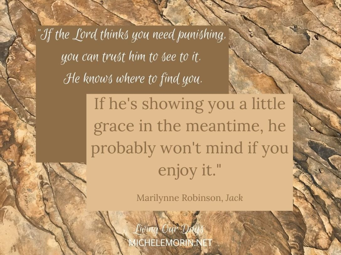 """If the Lord thinks you need punishing, you can trust him to see to it. He knows where to find you. If he's showing you a little grace in the meantime, he probably won't mind if you enjoy it."" Marilynne Robinson"