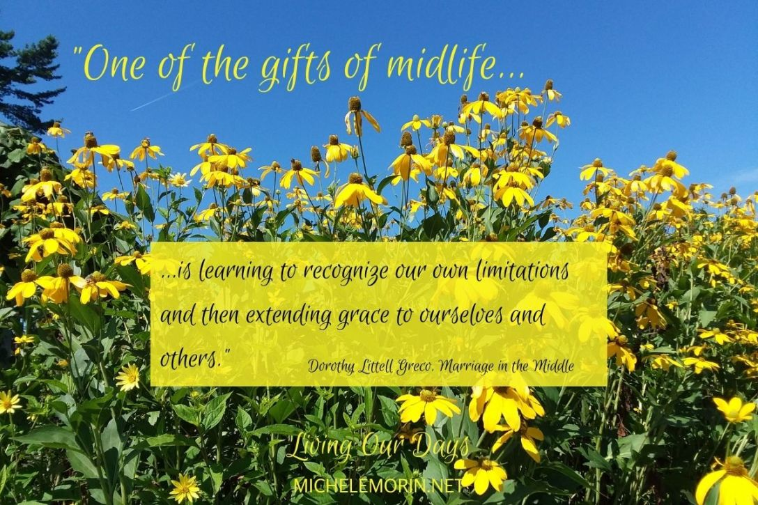 """One of the gifts of midlife is learning to recognize our own limitations and then extending grace to ourselves and others."" ~Dorothy Littell Greco"