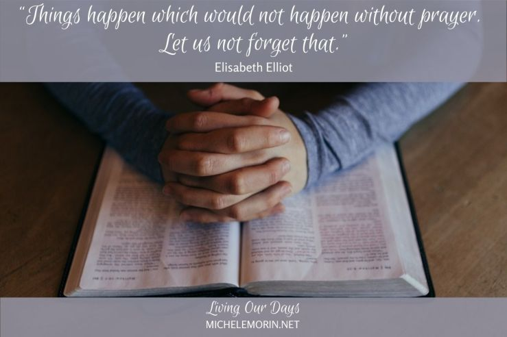 """Things happen which would not happen without prayer. Let us not forget that."" ~Elisabeth Elliot"