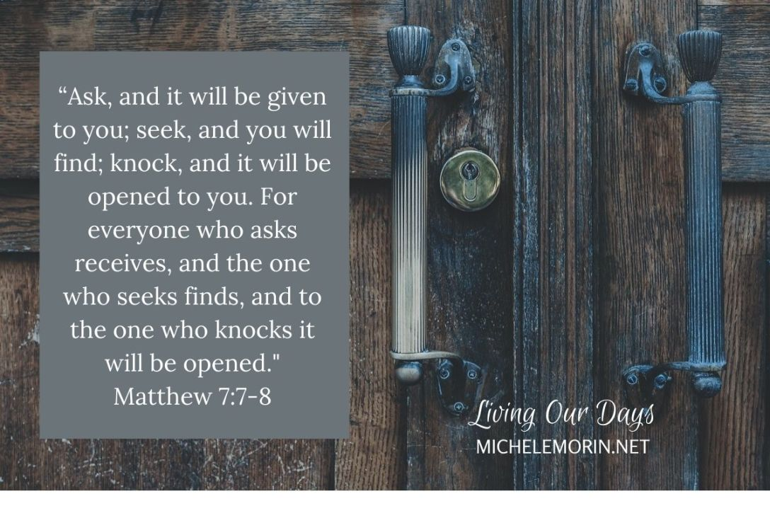 """Ask, and it will be given to you; seek, and you will find; knock, and it will be opened to you. For everyone who asks receives, and the one who seeks finds, and to the one who knocks it will be opened."" Matthew 7:7-8"