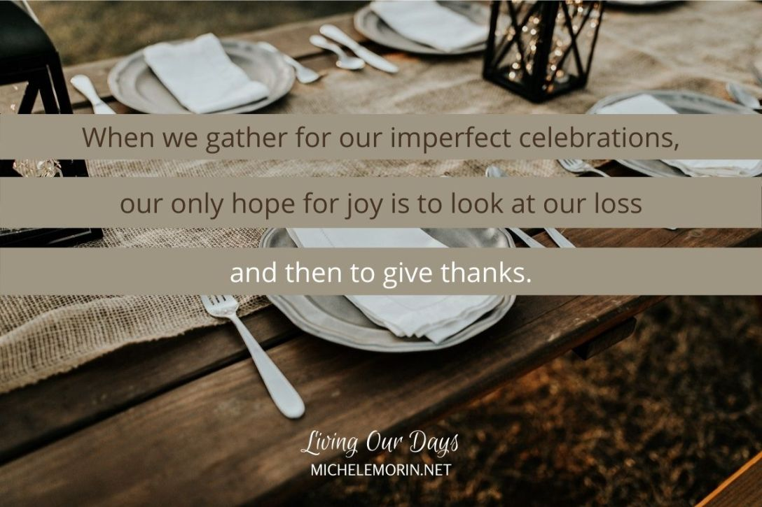 When we gather for our imperfect celebrations, our only hope for joy is to look at our loss and then to give thanks.