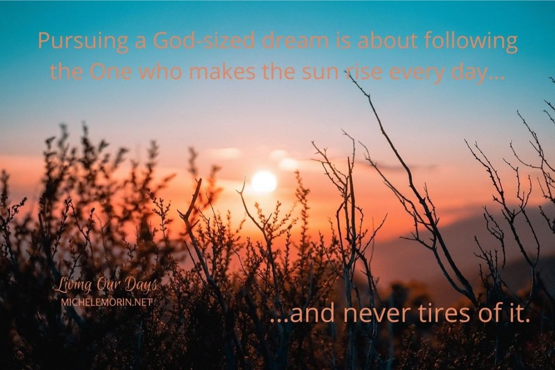 Pursuing a God-sized dream is about following the One who makes the sun rise every day and never tires of it.