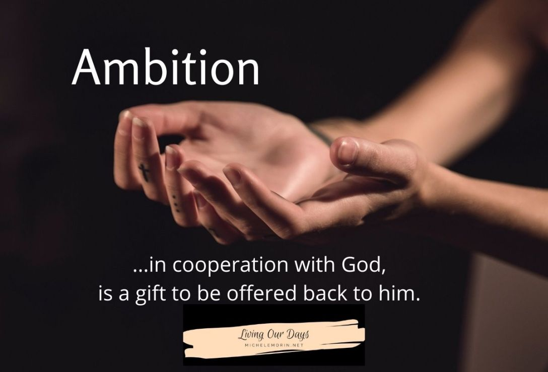 Ambition in cooperation with God, is a gift to be offered back to him.